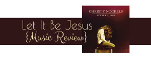 Let It Be Jesus by Christy Nockels {Music Review}